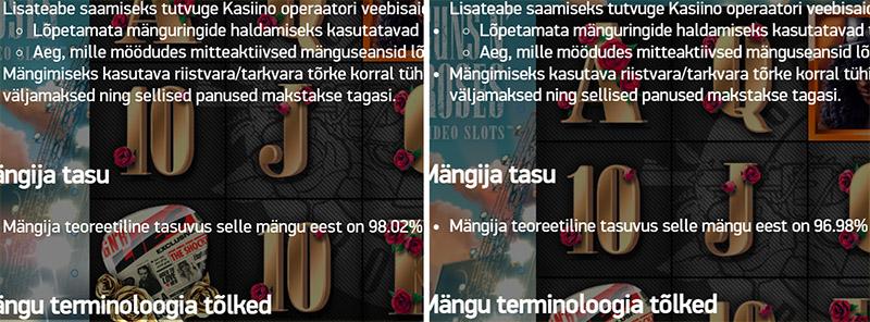 NETENT slotimäng Gun N'Roses, mille vaikimisi väljamaksete protsent on 96.68%, aga iga kasiino saab valida omale ka versiooni, kus väljamaksete protsendi vahemik on vahemikus 90.1% - 99.1%.   Ekraanitõmmisel on vasakul Unibet, kus nende superkasiinos olev Guns N'Roses slotimäng ei maksa mitte 96.68%, vaid hoopis 98.02%.   Unibeti superkasiinoga tutvumiseks: KLÕPSA SIIN ja ava menüüst kasiino ning keri natuke allapoole kuni leiad sektsiooni: Superkasiino - 98% tagasimakse.